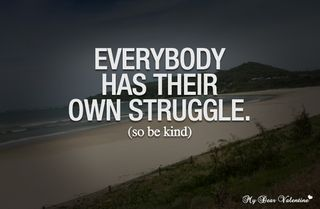 Life-quotes-everybody-has-their-own-struggle-so-be-kind_large
